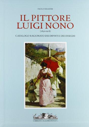 Il Pittore Luigi Nono (1850-1918). Catalogo ragionato dei Dipinti e dei Disegni (catalogue raisonne...