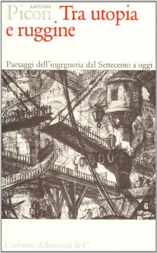 9788842214779: Tra utopia e ruggine. Paesaggi dell'ingegneria dal Settecento a oggi.