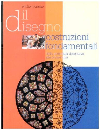 Il disegno. Costruzioni fondamentali. Dalla geometria descrittiva alla prospettiva. Per il triennio...