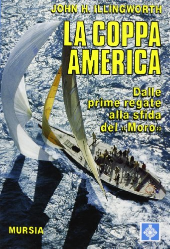 La coppa America. Dalle prime regate alla sfida del «Moro» (9788842513490) by John H. Illingworth