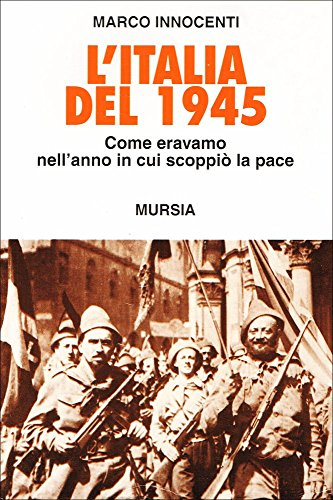 L'italia del 1945. Come eravamo nell'anno in cui scoppiò la pace.: Innocenti,Marco...