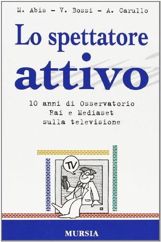 Lo spettatore attivo: 10 anni di Osservatorio Rai e Mediaset sulla televisione.: Abis, M ; Bossi, V...