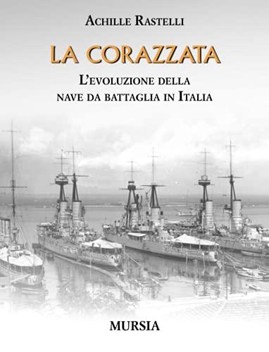 La corazzata. L'evoluzione della nave da battaglia in Italia - Achille Rastelli