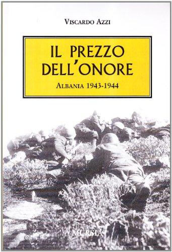 Il prezzo dell'onore. Albania, 1943-1944.: Azzi,Viscardo.