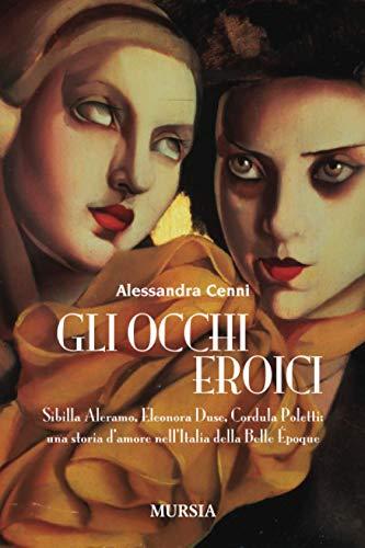 9788842546771: Gli occhi eroici. Sibilla Aleramo, Eleonora Duse, Cordula Poletti: una storia d'amore nell'Italia della Belle Èpoque