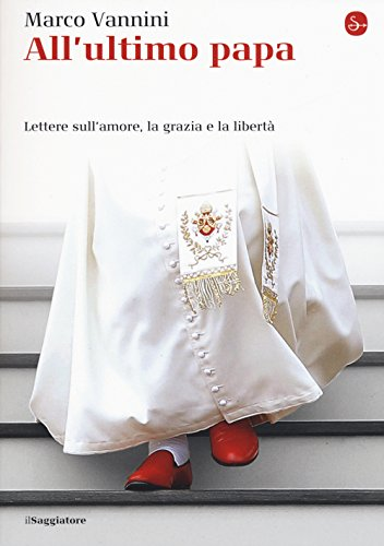 All'ultimo papa. Lettere sull'amore, la grazia e: Marco Vannini