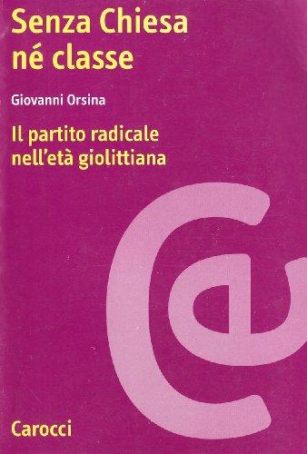 Senza chiesa né classe. Il partito radicale nell'età giolittiana.: Orsina,...