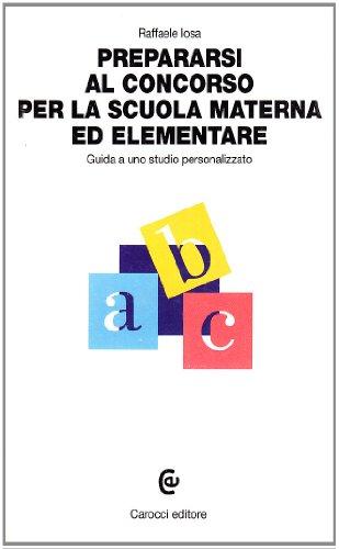 Prepararsi al concorso per la scuola materna ed elementare. Guida allo studio personalizzato.: Iosa...