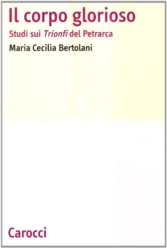 Il corpo glorioso. Studi sui Trionfi del Petrarca.: Bertolani,M. Cecilia.