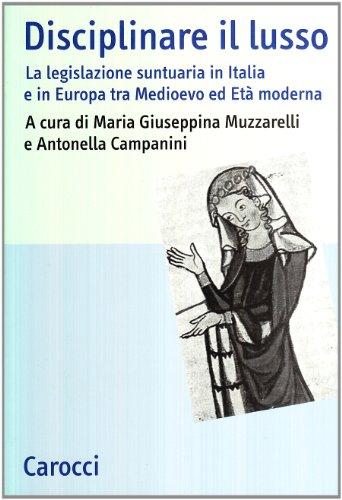 9788843026296: Disciplinare il lusso. La legislazione suntuaria in Italia e in Europa tra medioevo ed età moderna (Studi storici Carocci)