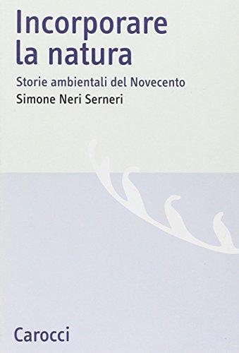 Incorporare la natura. Storie ambientali del Novecento.: Neri Serneri,Simone.