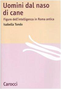 Uomini dal naso di cane. Figure dell'intelligenza in Roma antica.: Tondo,Isabella.