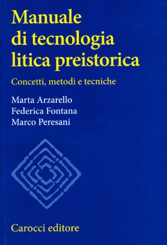 Manuale di tecnologia litica preistorica. Concetti, metodi: Arzarello, Marta; Fontana,