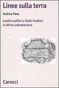 9788843062331: Linee sulla terra. Confini politici e limiti fondiari in Africa subsahariana