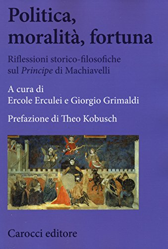 9788843077496: Politica, moralità, fortuna. Riflessioni storico-filosofiche sul «Principe» di Machiavelli (Biblioteca di testi e studi)