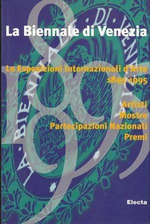 La Biennale di Venezia: Le esposizioni internazionali d'arte, 1895-1995 : artisti, mostre, ...
