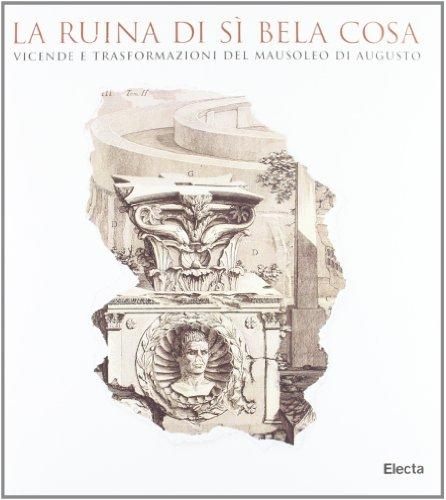 La ruina di sì bela cosa. Vicende e trasformazioni del Mausoleo di Augusto.: Riccomini,Anna ...