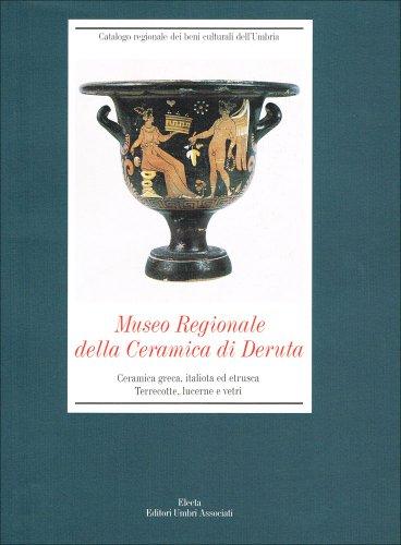 9788843573363: Museo regionale della ceramica di Deruta. Ceramica greca, italiota ed etrusca. Terrecotte, lucerne e vetri (Catalogo regionale beni culturali Umbria)