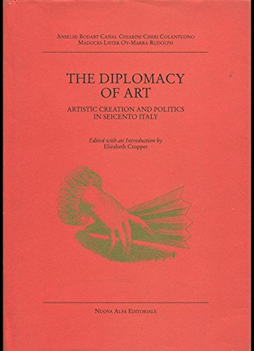 The Diplomacy of Art.Artistic Creation and Politics in Seicento Italy( Villa Spelman Colloquia - ...