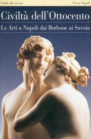 Civiltà dell'Ottocento. Le Arti a Napoli dai Borbone ai Savoia.