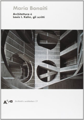 Architettura è. Louis I. Kahn, gli scritti.: Maria Bonaiti