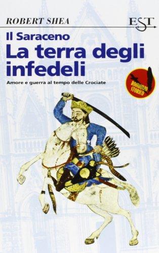 Il Saraceno. La terra degli infedeli. Amore e guerra al tempo delle Crociate.: Shea,Robert.