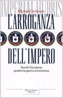 L'arroganza dell'impero. Perché l'Occidente perderÃ: la guerra al terrorismo (8843805371) by Michael Scheuer