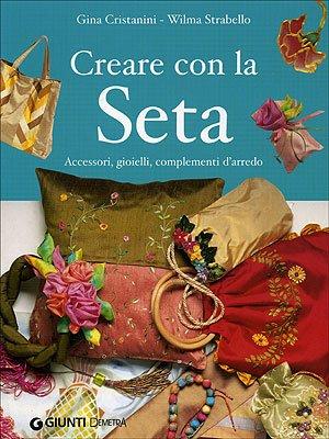 9788844030728: Creare con la seta. Accessori, gioielli, complementi d'arredo