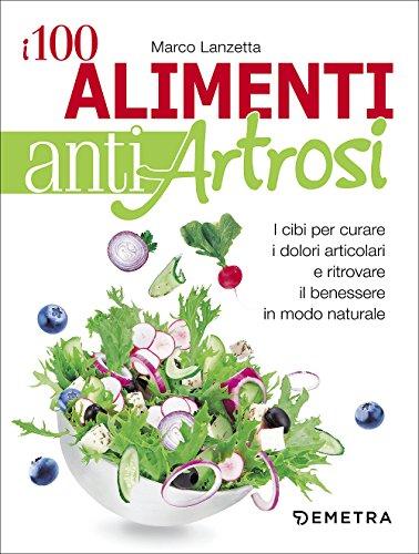 9788844049041: I 100 alimenti antiartrosi. I cibi per curare i dolori articolari e ritrovare il benessere in modo naturale