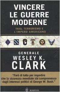 Vincere le guerre moderne. Iraq, terrorismo e l'impero americano: Wesley K. Clark