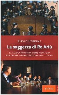 La saggezza di re Artù. La tavola rotonda come metafora per creare organizzazioni intelligenti (8845308081) by David Perkins