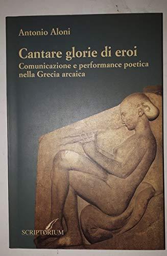 9788845561375: Cantare glorie di eroi: Comunicazione e performance poetica nella Grecia arcaica (Gli alambicchi) (Italian Edition)