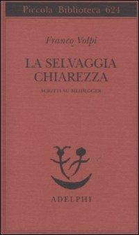9788845926419: La selvaggia chiarezza. Scritti su Heidegger (Piccola biblioteca Adelphi)