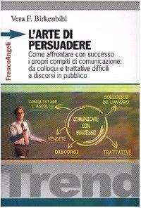 9788846442765: L'arte di persuadere. Come affrontare con successo i propri compiti di comunicazione: da colloqui e trattative difficili a discorsi in pubblico