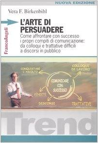 9788846460660: L'arte di persuadere. Come affrontare con successo i propri compiti di comunicazione: da colloqui e trattative difficili a discorsi in pubblico