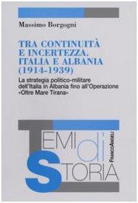 9788846487889: Tra continuità e incertezza. Italia e Albania (1914-1939). La strategia politico-militare dell'Italia in Albania fino all'Operazione «Oltre Mare Tirana»