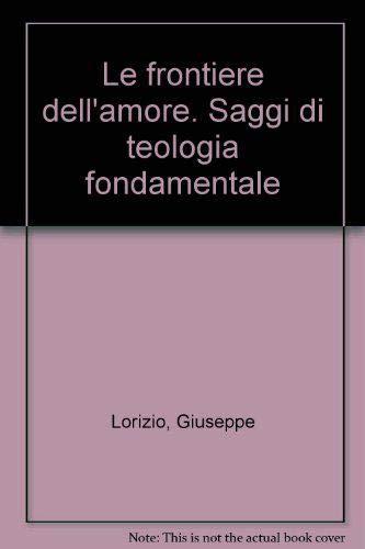 Le frontiere dell'amore. Saggi di teologia fondamentale.: Lorizio, Giuseppe