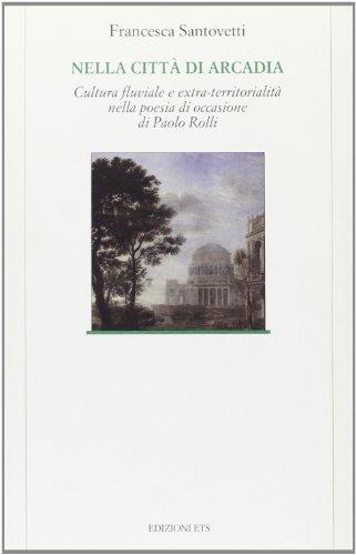 9788846700582: Nella Citta Di Arcadia - Cultura Fluviale E Extra-territorialitz Nella Poesia Di Occasione Di Paolo Rolli