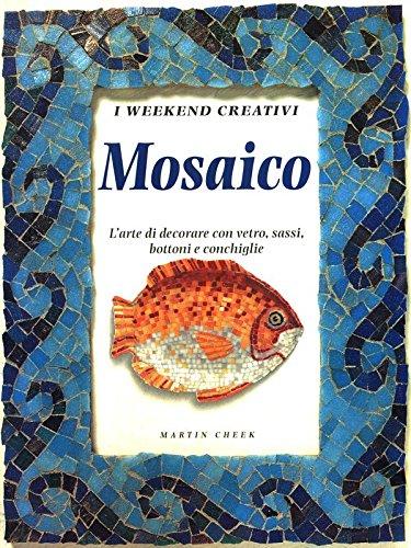 MOSAICO: L'arte di dcorare con vetro sassi, bottoni e conchiglie. (I weekend creativi Series) (9788847406872) by Martin Cheek