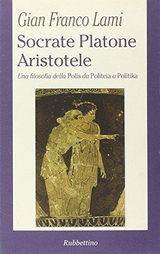 Socrate, Platone, Aristotele: una filosofia della Polis da Politeia a Politika.: Lami,Gian Franco.