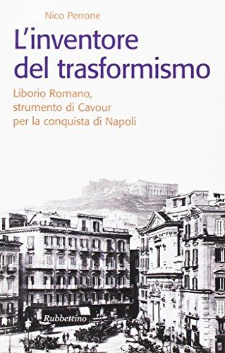 L'Inventore del Trasformismo. Liborio Romano, Strumento di Cavour per la Conquista di Napoli - Perrone, Nico
