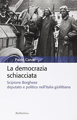 La democrazia schiacciata. Scipione Borghese deputato e politico nell'Italia giolittiana.: ...