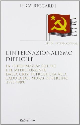 9788849838367: L'internazionalismo difficile. La «diplomazia» del PCI e il medio Oriente dalla crisi petrolifera alla caduta del muro di Berlino (1973-1989)