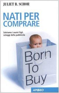 Nati per comprare. Salviamo i nostri figli, ostaggi della pubblicità (8850323352) by Juliet B. Schor