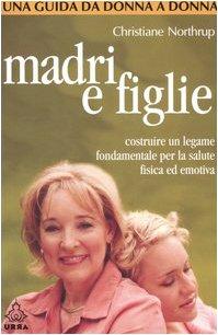 9788850323517: Madri e figlie. Costruire un legame fondamentale per la salute fisica ed emotiva. Una guida da donna a donna