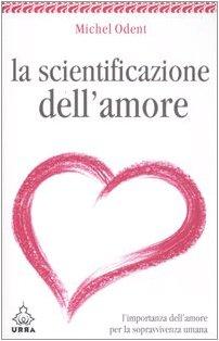 La scientificazione dell'amore. L'importanza dell'amore per la sopravvivenza umana (8850327145) by Michel Odent