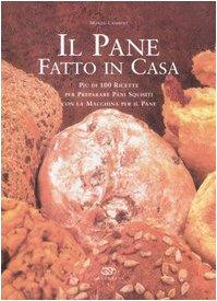 9788850652082: Il pane fatto in casa. Più di 100 ricette per preparare pani squisiti con la macchina per il pane