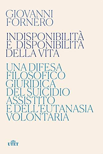 9788851177959: Indisponibilità e disponibilità della vita. Una difesa filosofico giuridica del suicidio assistito e dell'eutanasia volontaria