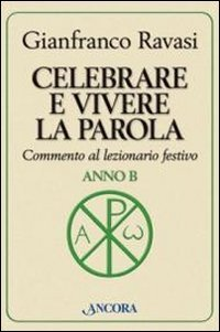 Celebrare e vivere la parola. Anno B.: Gianfranco Ravasi