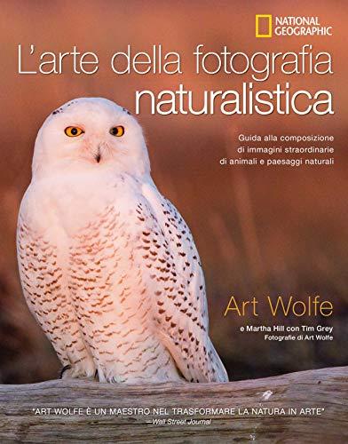 9788854045859: L'arte della fotografia naturalistica. Guida alla composizione di immagini straordinarie di animali e paesaggi naturali. Ediz. illustrata
